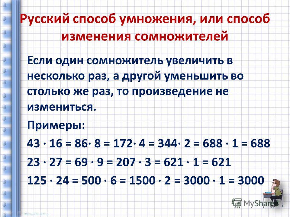 Русский способ умножения, или способ изменения сомножителей Если один сомножитель увеличить в несколько раз, а другой уменьшить во столько же раз, то произведение не измениться. Примеры: 43 16 = 86 8 = 172 4 = 344 2 = 688 1 = 688 23 27 = 69 9 = 207 3