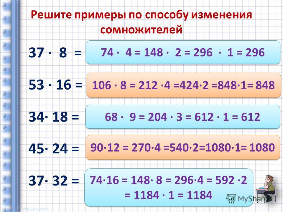 Решите примеры по способу изменения сомножителей 37 8 = 53 16 = 34 18 = 45 24 = 37 32 = 74 4 = 148 2 = 296 1 = 296 106 8 = 212 4 =4242 =8481= 848 68 9 = 204 3 = 612 1 = 612 9012 = 2704 =5402=10801= 1080 7416 = 148 8 = 2964 = 592 2 = 1184 1 = 1184