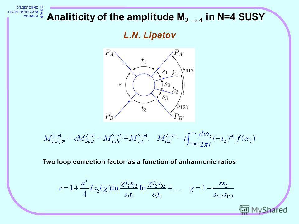 ОТДЕЛЕНИЕ ТЕОРЕТИЧЕСКОЙ ФИЗИКИ ПИЯФПИЯФ Two loop correction factor as a function of anharmonic ratios L.N. Lipatov Analiticity of the amplitude M 2 4 in N=4 SUSY