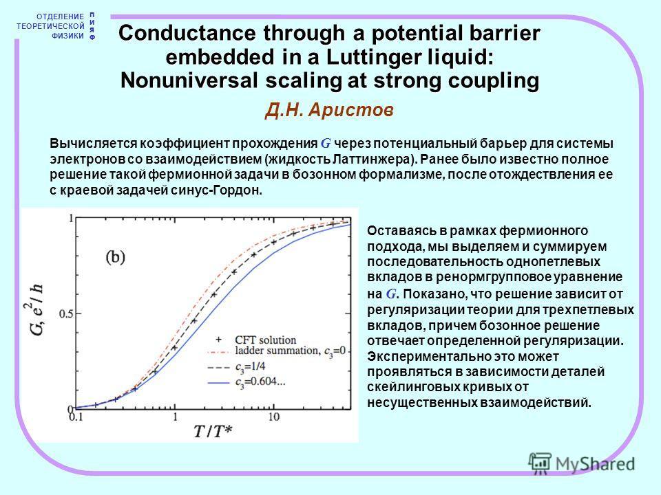 ОТДЕЛЕНИЕ ТЕОРЕТИЧЕСКОЙ ФИЗИКИ ПИЯФПИЯФ Вычисляется коэффициент прохождения G через потенциальный барьер для системы электронов со взаимодействием (жидкость Латтинжера). Ранее было известно полное решение такой фермионной задачи в бозонном формализме