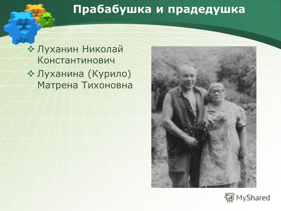 Прабабушка и прадедушка Луханин Николай Константинович Луханина (Курило) Матрена Тихоновна