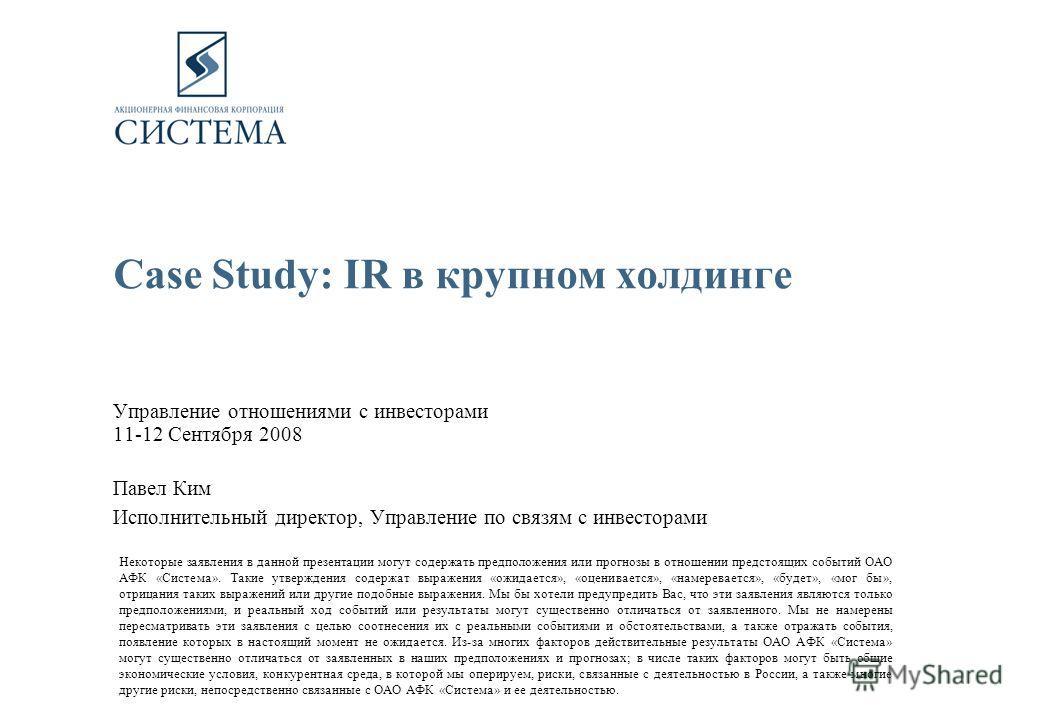Case Study: IR в крупном холдинге Управление отношениями с инвесторами 11-12 Сентября 2008 Павел Ким Исполнительный директор, Управление по связям с инвесторами Некоторые заявления в данной презентации могут содержать предположения или прогнозы в отн