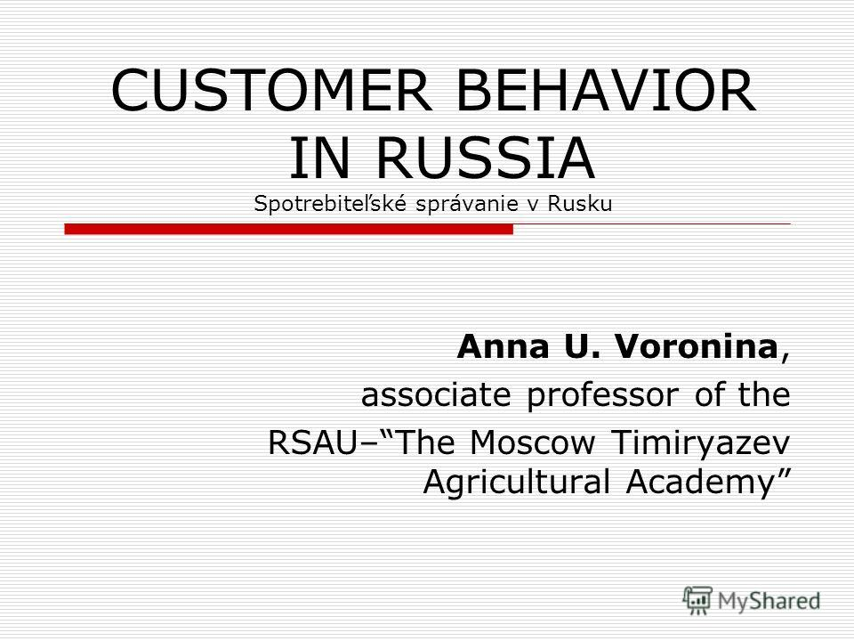 CUSTOMER BEHAVIOR IN RUSSIA Spotrebiteľské správanie v Rusku Anna U. Voronina, associate professor of the RSAU–The Moscow Timiryazev Agricultural Academy
