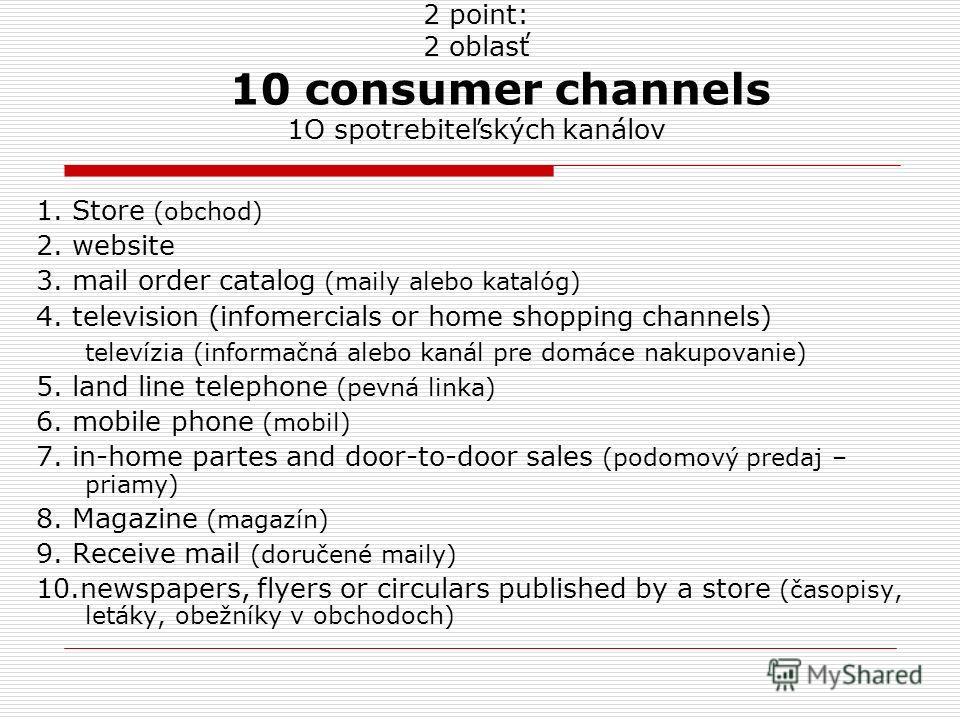 2 point: 2 oblasť 10 consumer channels 1O spotrebiteľských kanálov 1. Store (obchod) 2. website 3. mail order catalog (maily alebo katalóg) 4. television (infomercials or home shopping channels) televízia (informačná alebo kanál pre domáce nakupovani
