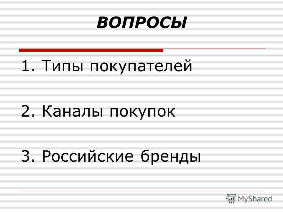 ВОПРОСЫ 1. Типы покупателей 2. Каналы покупок 3. Российские бренды