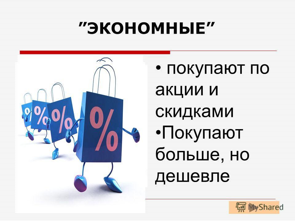 ЭКОНОМНЫЕ покупают по акции и скидками Покупают больше, но дешевле