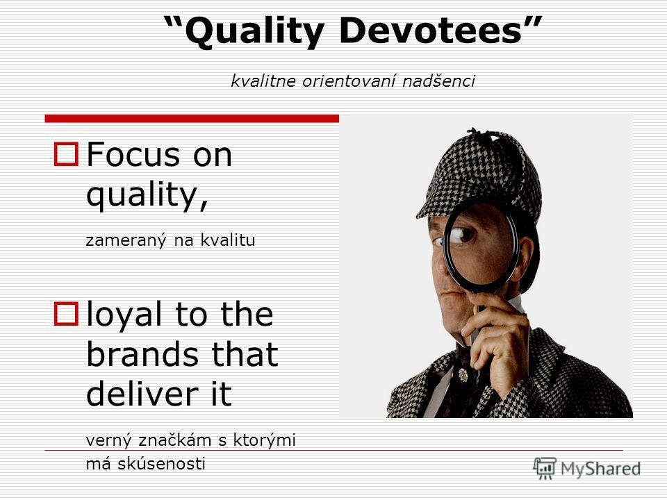 Quality Devotees kvalitne orientovaní nadšenci Focus on quality, zameraný na kvalitu loyal to the brands that deliver it verný značkám s ktorými má skúsenosti