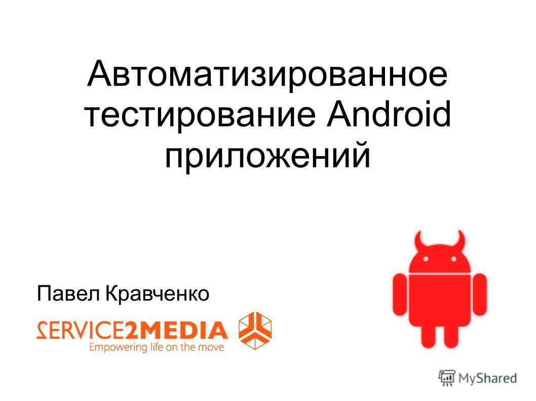 Автоматизированное тестирование Android приложений Павел Кравченко