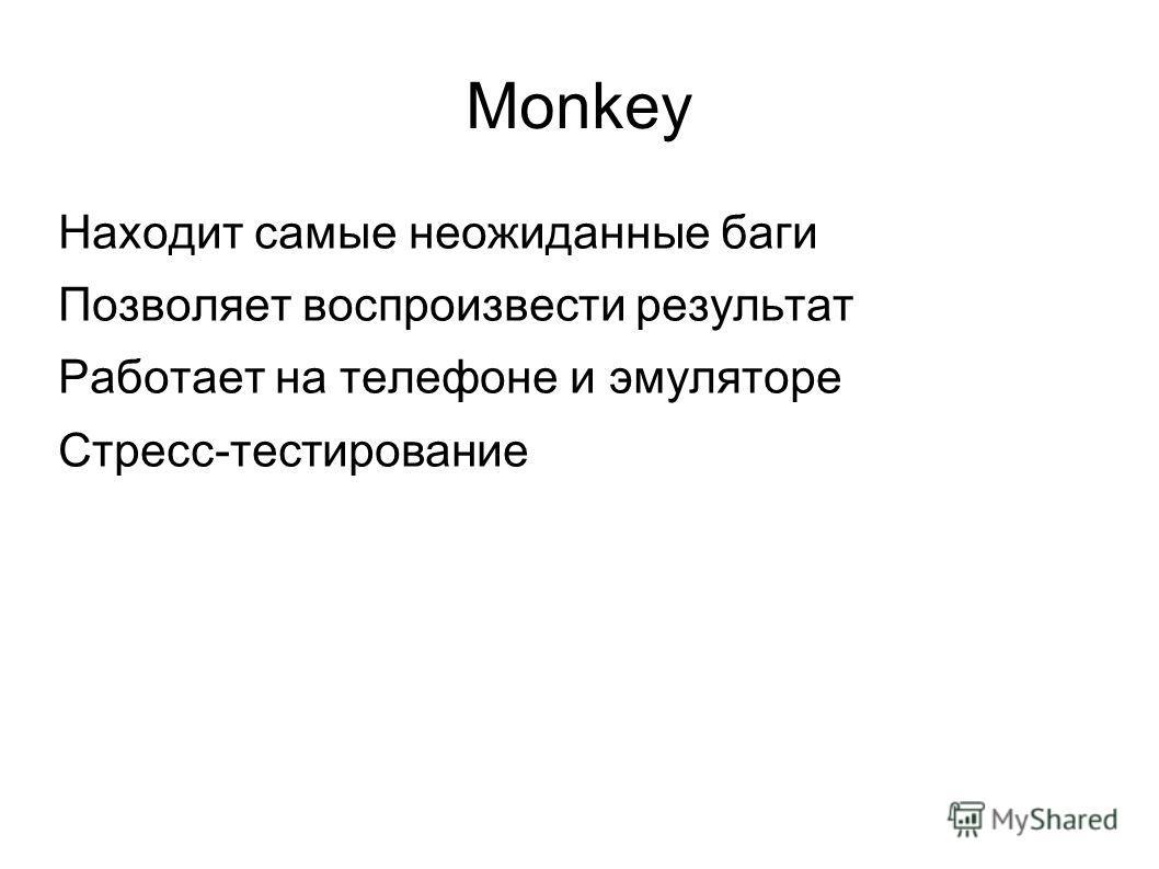 Monkey Находит самые неожиданные баги Позволяет воспроизвести результат Работает на телефоне и эмуляторе Стресс-тестирование