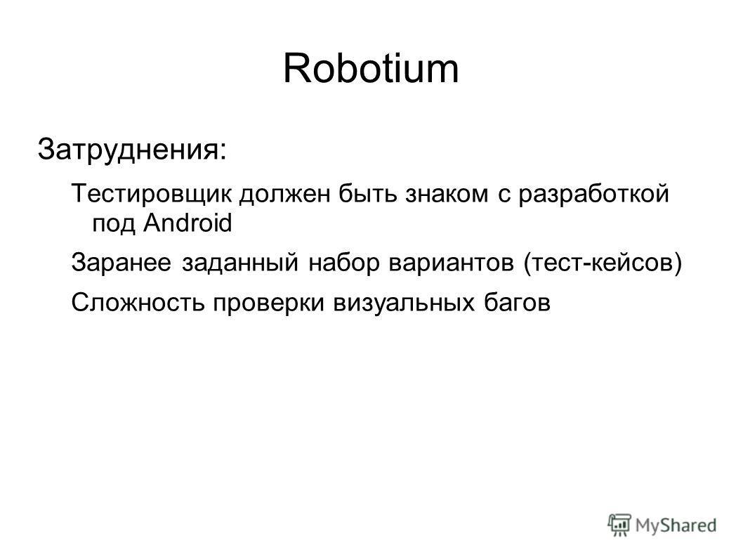 Robotium Затруднения: Тестировщик должен быть знаком с разработкой под Android Заранее заданный набор вариантов (тест-кейсов) Сложность проверки визуальных багов