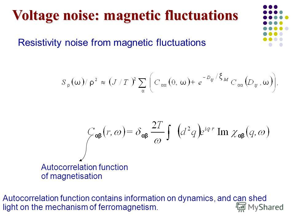 Voltage noise: magnetic fluctuations Resistivity noise from magnetic fluctuations Autocorrelation function of magnetisation Autocorrelation function contains information on dynamics, and can shed light on the mechanism of ferromagnetism.
