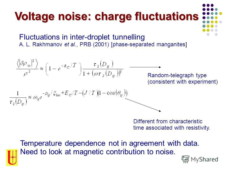Voltage noise: charge fluctuations Fluctuations in inter-droplet tunnelling A. L. Rakhmanov et al., PRB (2001) [phase-separated manganites] Different from characteristic time associated with resistivity. Random-telegraph type (consistent with experim