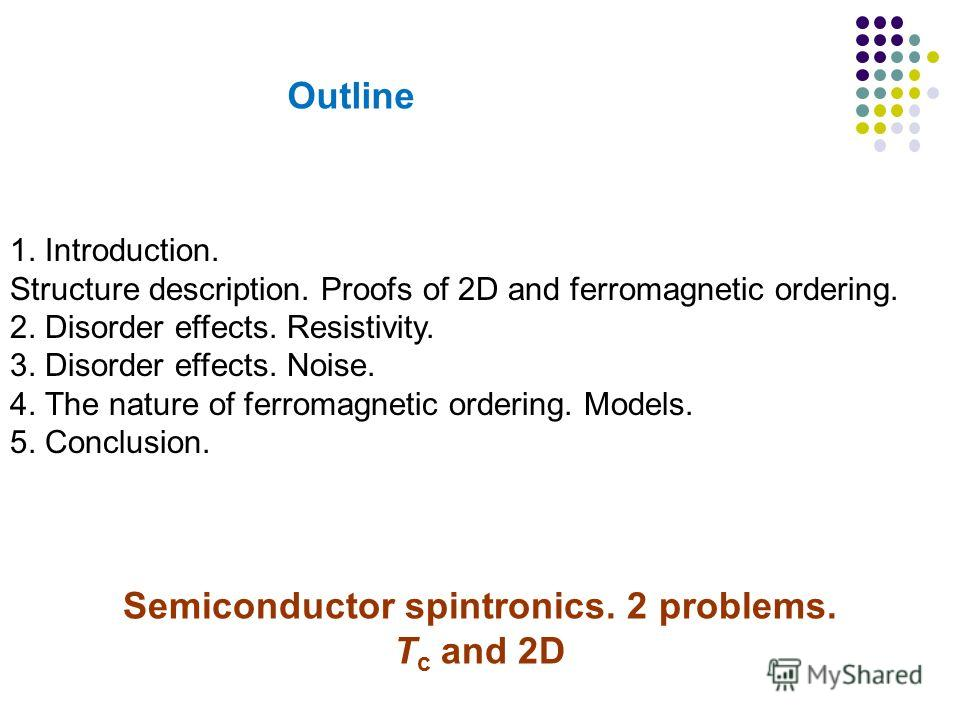 45 1. Introduction. Structure description. Proofs of 2D and ferromagnetic ordering. 2. Disorder effects. Resistivity. 3. Disorder effects. Noise. 4. The nature of ferromagnetic ordering. Models. 5. Conclusion. Semiconductor spintronics. 2 problems. T