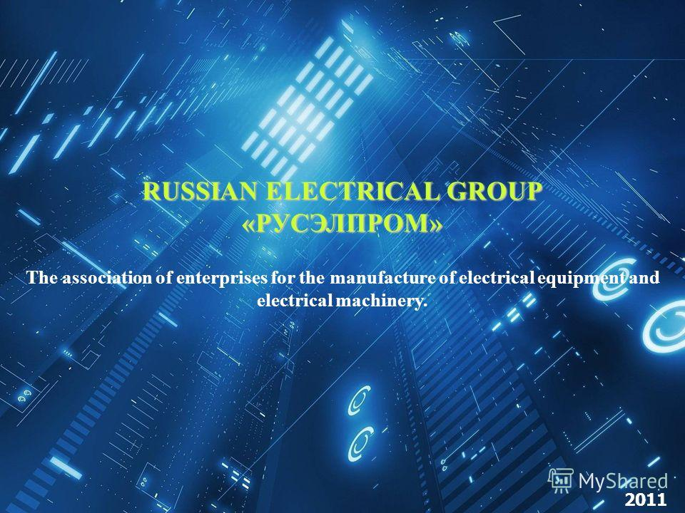 RUSSIAN ELECTRICAL GROUP «РУСЭЛПРОМ» The association of enterprises for the manufacture of electrical equipment and electrical machinery. 2011