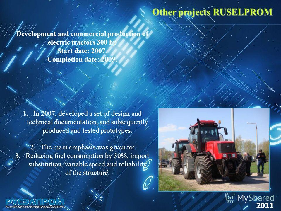 Other projects RUSELPROM 2011 Development and commercial production of electric tractors 300 hp Start date: 2007. Completion date: 2009. 1.In 2007, developed a set of design and technical documentation, and subsequently produced and tested prototypes