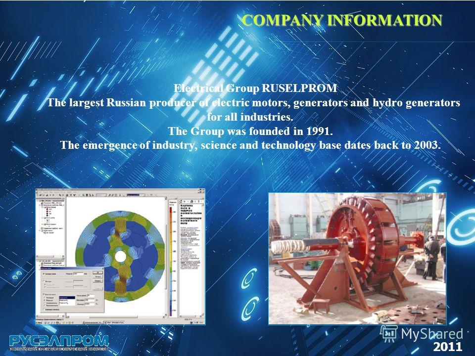 COMPANY INFORMATION COMPANY INFORMATION 2011 Electrical Group RUSELPROM The largest Russian producer of electric motors, generators and hydro generators for all industries. The Group was founded in 1991. The emergence of industry, science and technol