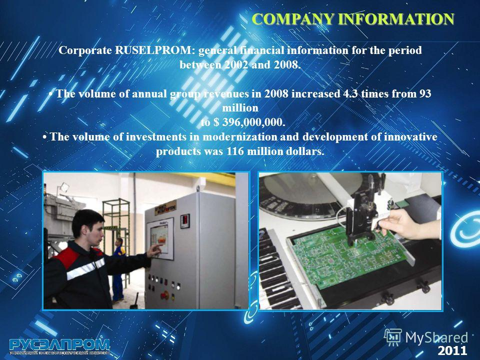 COMPANY INFORMATION Corporate RUSELPROM: general financial information for the period between 2002 and 2008. The volume of annual group revenues in 2008 increased 4.3 times from 93 million to $ 396,000,000. The volume of investments in modernization