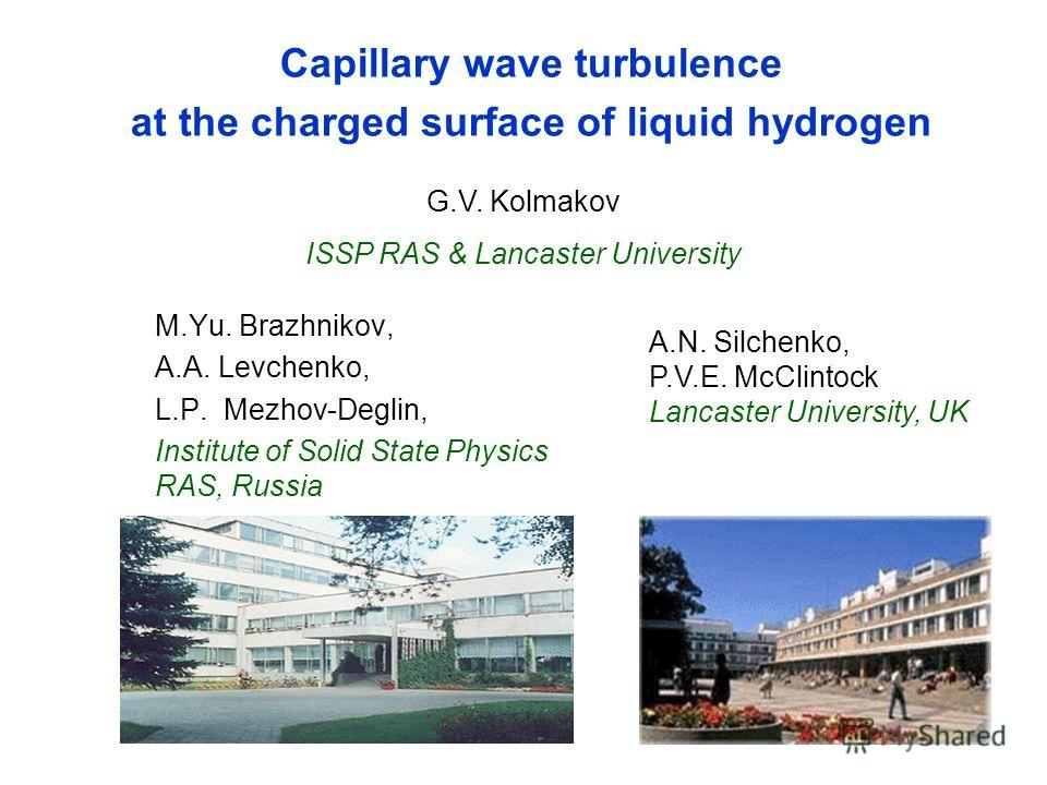 Capillary wave turbulence at the charged surface of liquid hydrogen M.Yu. Brazhnikov, A.A. Levchenko, L.P. Mezhov-Deglin, Institute of Solid State Physics RAS, Russia G.V. Kolmakov ISSP RAS & Lancaster University A.N. Silchenko, P.V.E. McClintock Lan