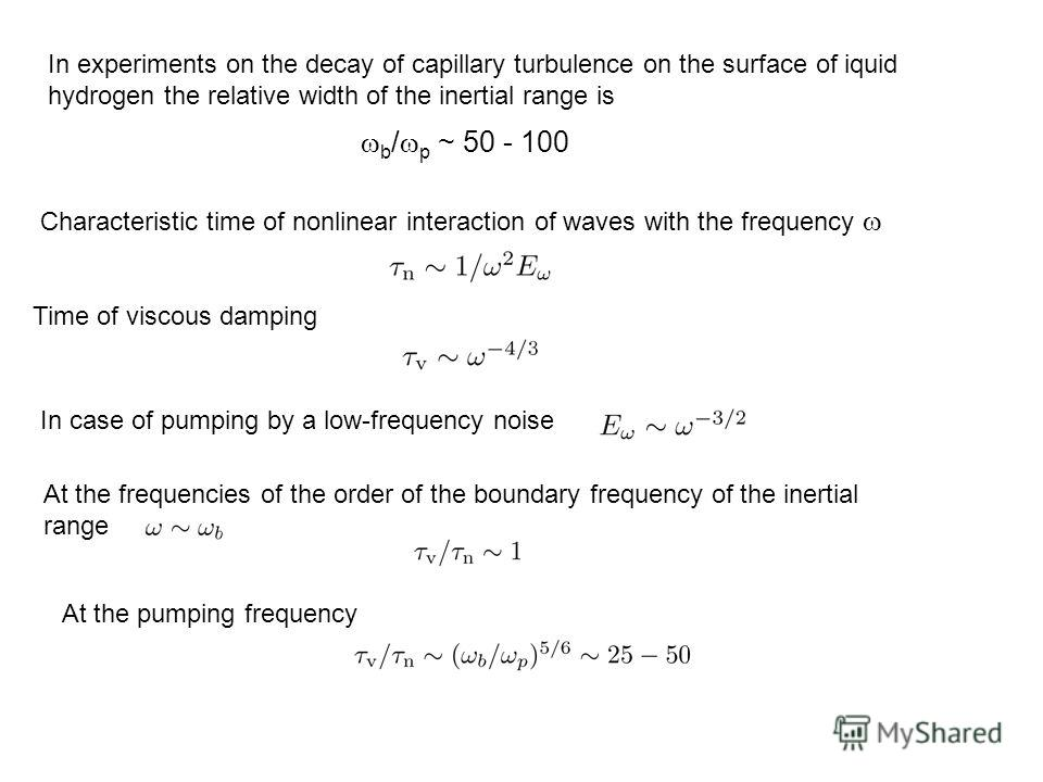 In experiments on the decay of capillary turbulence on the surface of iquid hydrogen the relative width of the inertial range is b / p ~ 50 - 100 Characteristic time of nonlinear interaction of waves with the frequency Time of viscous damping In case