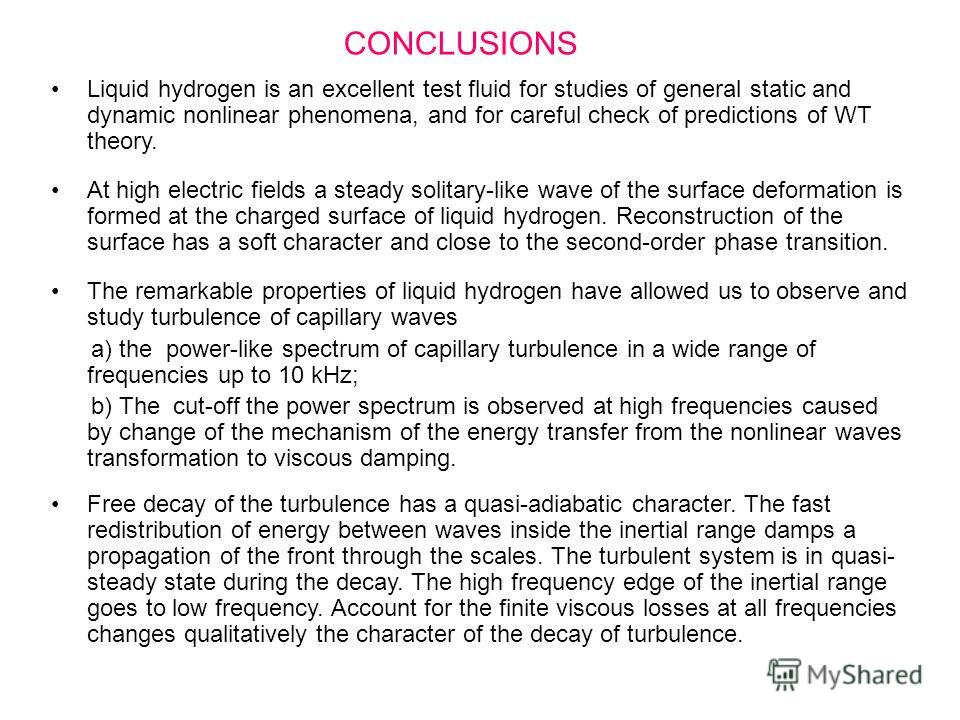 CONCLUSIONS Liquid hydrogen is an excellent test fluid for studies of general static and dynamic nonlinear phenomena, and for careful check of predictions of WT theory. At high electric fields a steady solitary-like wave of the surface deformation is