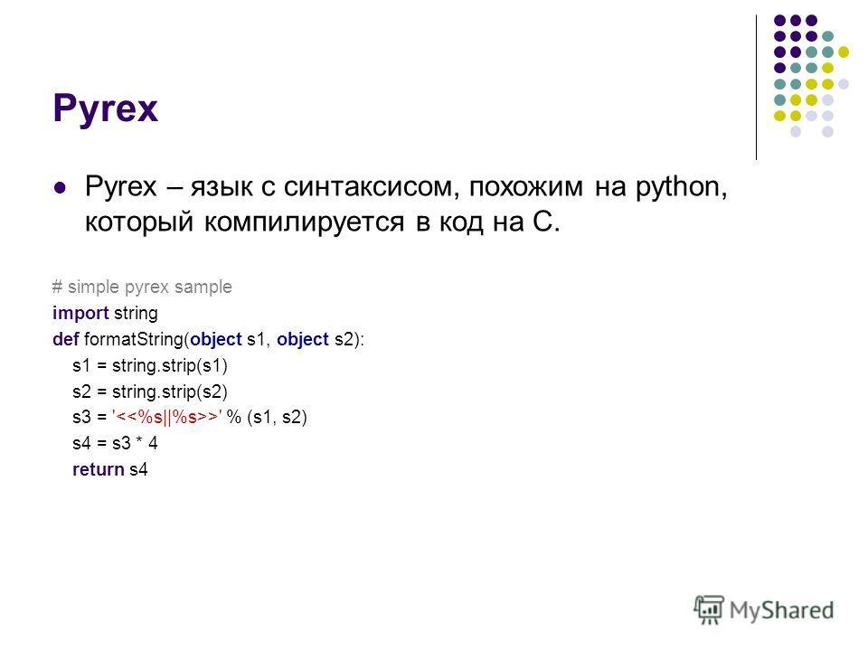 Pyrex Pyrex – язык с синтаксисом, похожим на python, который компилируется в код на C. # simple pyrex sample import string def formatString(object s1, object s2): s1 = string.strip(s1) s2 = string.strip(s2) s3 = ' >' % (s1, s2) s4 = s3 * 4 return s4
