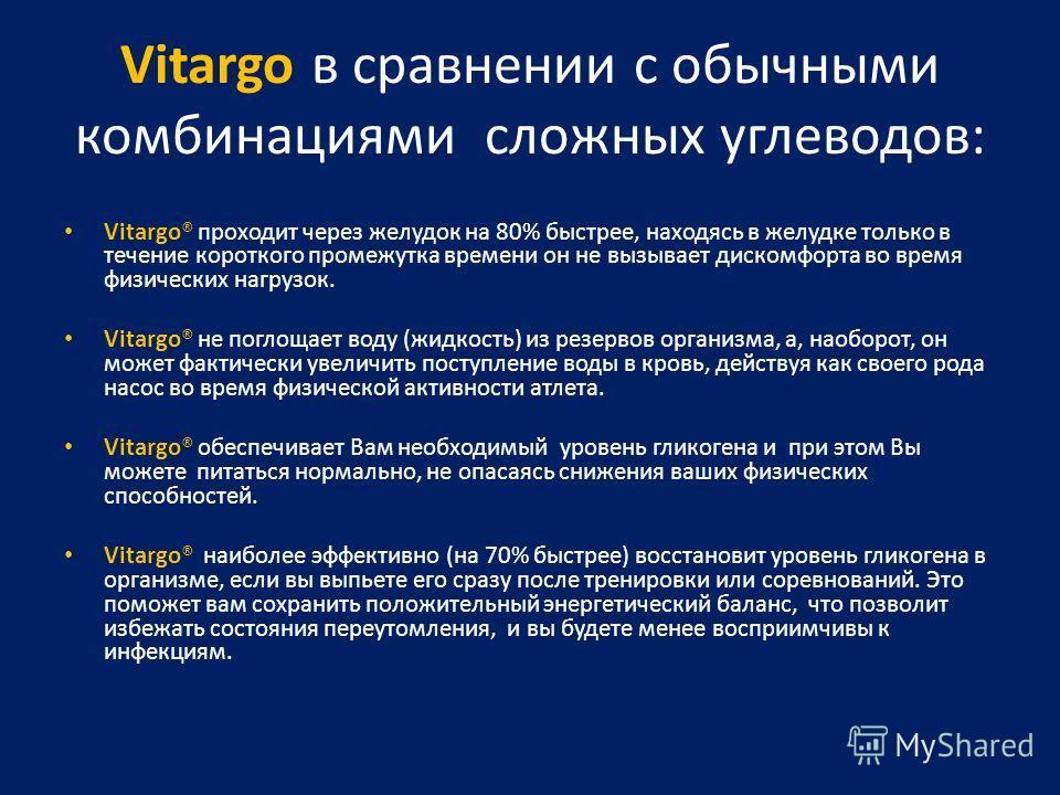 Vitargo в сравнении с обычными комбинациями сложных углеводов: Vitargo® проходит через желудок на 80% быстрее, находясь в желудке только в течение короткого промежутка времени он не вызывает дискомфорта во время физических нагрузок. Vitargo® не погло