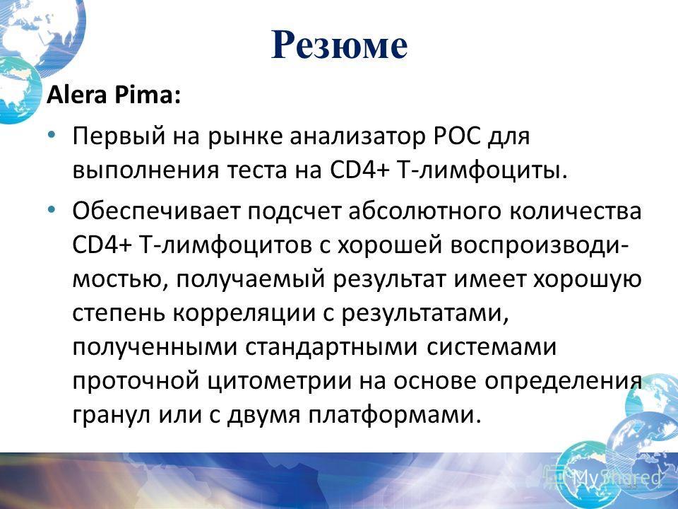Резюме Alera Pima: Первый на рынке анализатор POC для выполнения теста на CD4+ T-лимфоциты. Обеспечивает подсчет абсолютного количества CD4+ T-лимфоцитов с хорошей воспроизводи- мостью, получаемый результат имеет хорошую степень корреляции с результа