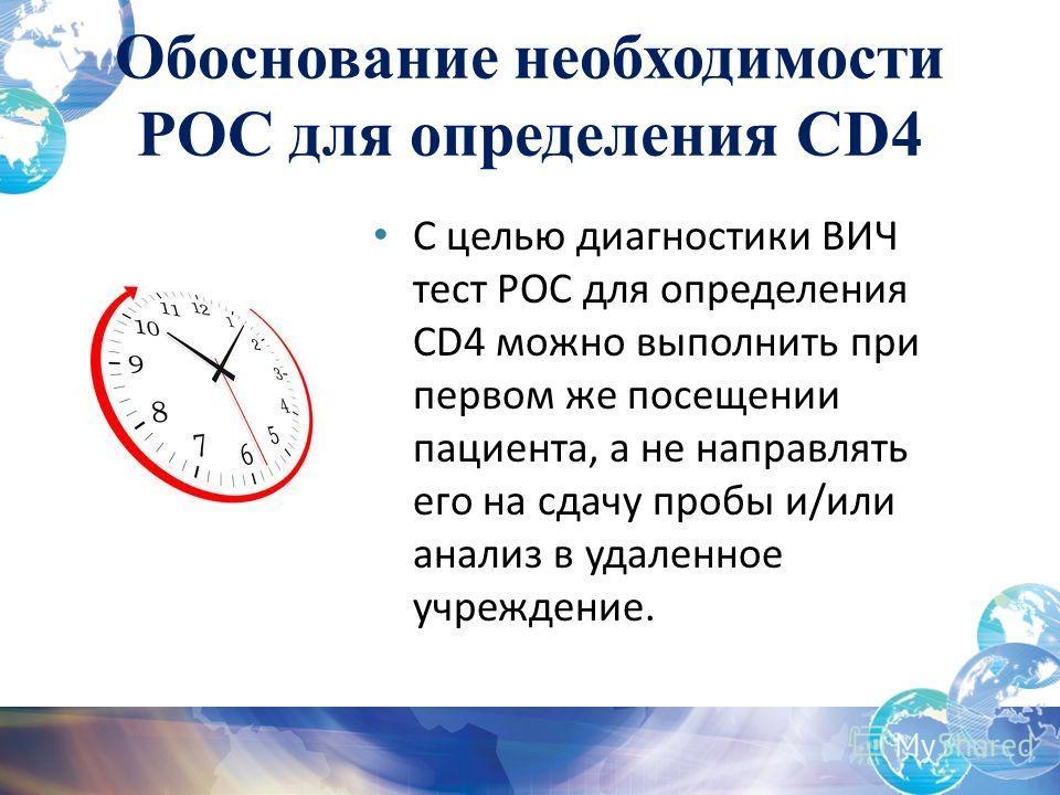 Обоснование необходимости POC для определения CD4 С целью диагностики ВИЧ тест POC для определения CD4 можно выполнить при первом же посещении пациента, а не направлять его на сдачу пробы и/или анализ в удаленное учреждение.