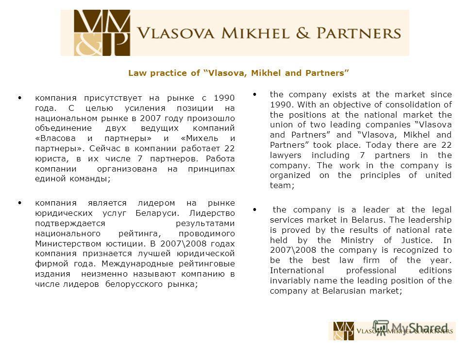 компания присутствует на рынке с 1990 года. С целью усиления позиции на национальном рынке в 2007 году произошло объединение двух ведущих компаний «Власова и партнеры» и «Михель и партнеры». Сейчас в компании работает 22 юриста, в их числе 7 партнеро