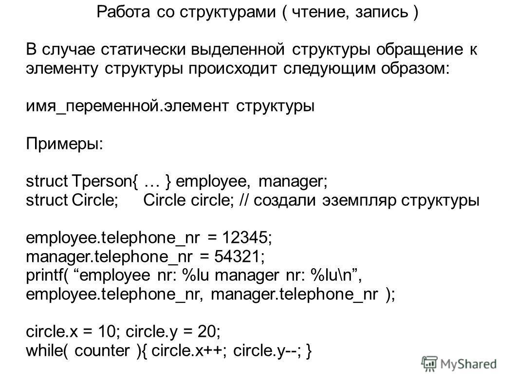 Работа со структурами ( чтение, запись ) В случае статически выделенной структуры обращение к элементу структуры происходит следующим образом: имя_переменной.элемент структуры Примеры: struct Tperson{ … } employee, manager; struct Circle; Circle circ
