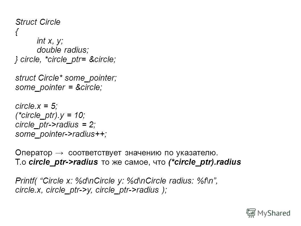 Struct Circle { int x, y; double radius; } circle, *circle_ptr= &circle; struct Circle* some_pointer; some_pointer = &circle; circle.x = 5; (*circle_ptr).y = 10; circle_ptr->radius = 2; some_pointer->radius++; Оператор соответствует значению по указа