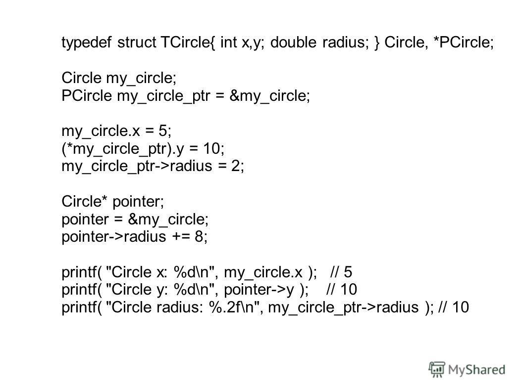 typedef struct TCircle{ int x,y; double radius; } Circle, *PCircle; Circle my_circle; PCircle my_circle_ptr = &my_circle; my_circle.x = 5; (*my_circle_ptr).y = 10; my_circle_ptr->radius = 2; Circle* pointer; pointer = &my_circle; pointer->radius += 8
