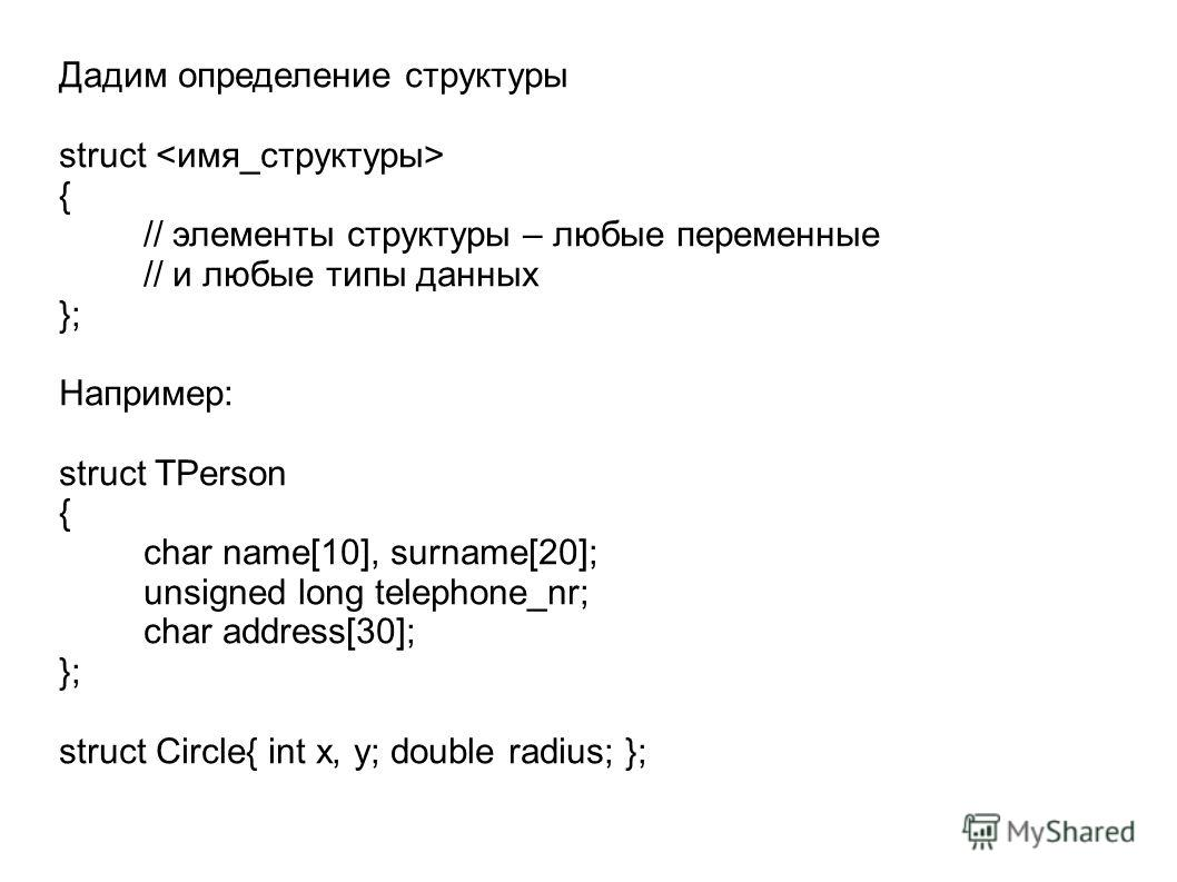 Дадим определение структуры struct { // элементы структуры – любые переменные // и любые типы данных }; Например: struct TPerson { char name[10], surname[20]; unsigned long telephone_nr; char address[30]; }; struct Circle{ int x, y; double radius; };