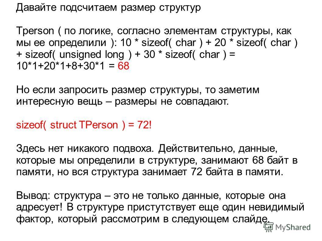 Давайте подсчитаем размер структур Tperson ( по логике, согласно элементам структуры, как мы ее определили ): 10 * sizeof( char ) + 20 * sizeof( char ) + sizeof( unsigned long ) + 30 * sizeof( char ) = 10*1+20*1+8+30*1 = 68 Но если запросить размер с