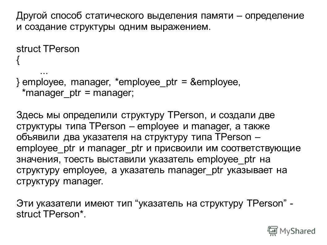 Другой способ статического выделения памяти – определение и создание структуры одним выражением. struct TPerson {... } employee, manager, *employee_ptr = &employee, *manager_ptr = manager; Здесь мы определили структуру TPerson, и создали две структур