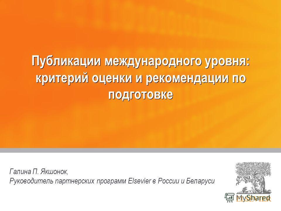 Публикации международного уровня: критерий оценки и рекомендации по подготовке Галина П. Якшонок, Руководитель партнерских программ Elsevier в России и Беларуси