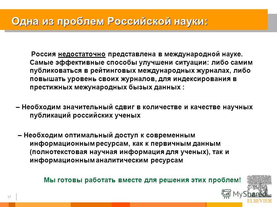 17 Одна из проблем Российской науки: Россия недостаточно представлена в международной науке. Самые эффективные способы улучшени ситуации: либо самим публиковаться в рейтинговых международных журналах, либо повышать уровень своих журналов, для индекси