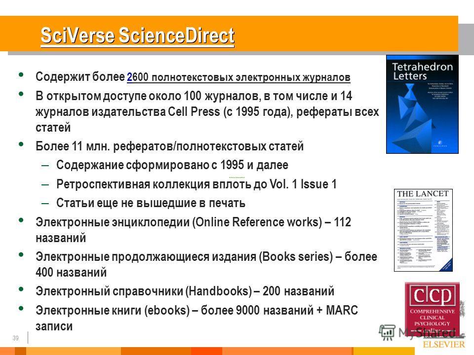 39 SciVerse ScienceDirect Содержит более 2600 полнотекстовых электронных журналов В открытом доступе около 100 журналов, в том числе и 14 журналов издательства Cell Press (с 1995 года), рефераты всех статей Более 11 млн. рефератов/полнотекстовых стат