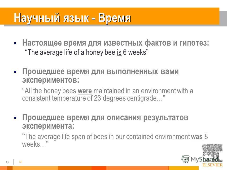 59 Научный язык - Время Настоящее время для известных фактов и гипотез: The average life of a honey bee is 6 weeks Прошедшее время для выполненных вами экспериментов: All the honey bees were maintained in an environment with a consistent temperature
