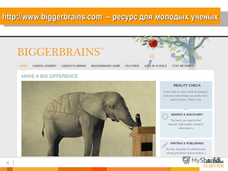 86 http://www.biggerbrains.com – ресурс для молодых ученых