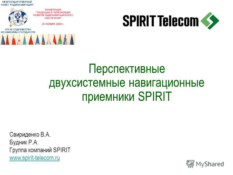 Перспективные двухсистемные навигационные приемники SPIRIT Свириденко В.А. Будник Р.А. Группа компаний SPIRIT www.spirit-telecom.ru