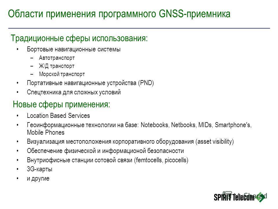 Области применения программного GNSS-приемника Бортовые навигационные системы –Автотранспорт –Ж/Д транспорт –Морской транспорт Портативные навигационные устройства (PND) Спецтехника для сложных условий Location Based Services Геоинформационные технол