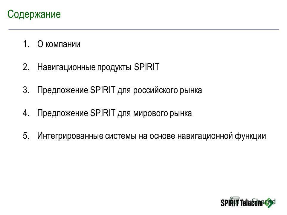 Содержание 1.О компании 2.Навигационные продукты SPIRIT 3.Предложение SPIRIT для российского рынка 4.Предложение SPIRIT для мирового рынка 5.Интегрированные системы на основе навигационной функции