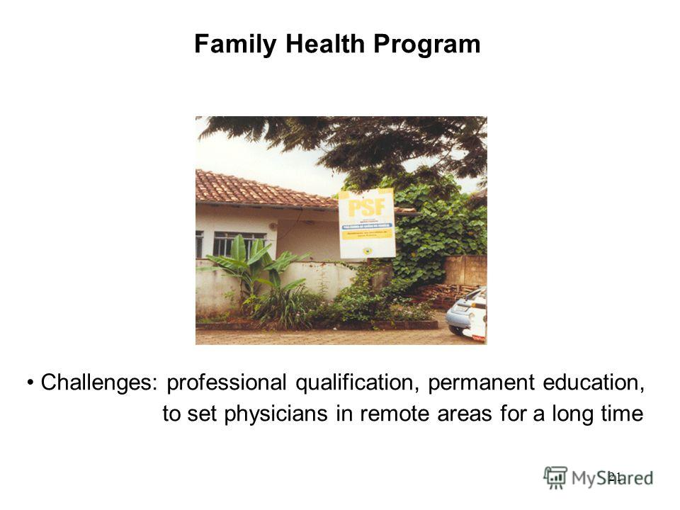 21 Family Health Program Challenges: professional qualification, permanent education, to set physicians in remote areas for a long time