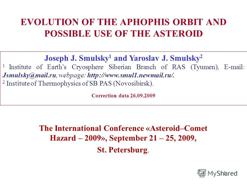 1 EVOLUTION OF THE APHOPHIS ORBIT AND POSSIBLE USE OF THE ASTEROID The International Conference «Asteroid–Comet Hazard – 2009», September 21 – 25, 2009, St. Petersburg. Joseph J. Smulsky 1 and Yaroslav J. Smulsky 2 1 Institute of Earths Cryosphere Si