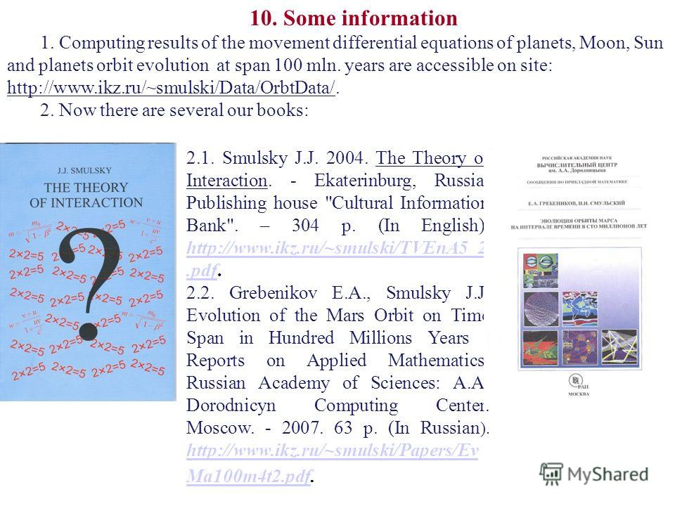 10. Some information 1. Computing results of the movement differential equations of planets, Moon, Sun and planets orbit evolution at span 100 mln. years are accessible on site: http://www.ikz.ru/~smulski/Data/OrbtData/. 2. Now there are several our