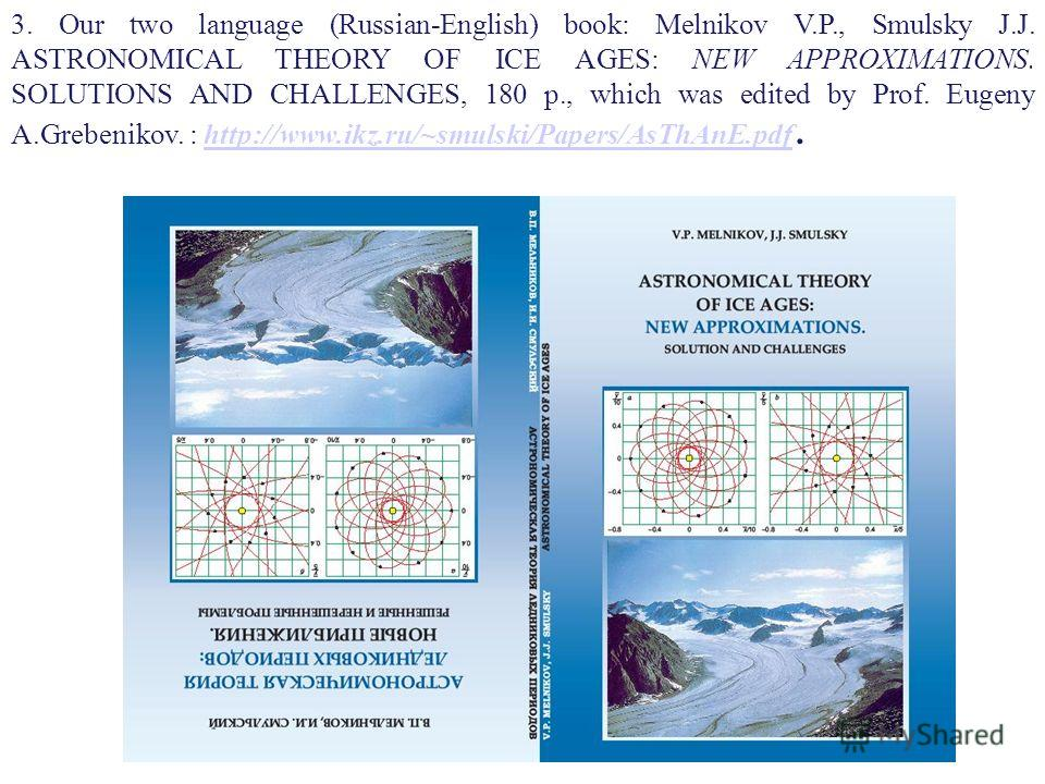 3. Our two language (Russian-English) book: Melnikov V.P., Smulsky J.J. ASTRONOMICAL THEORY OF ICE AGES: NEW APPROXIMATIONS. SOLUTIONS AND CHALLENGES, 180 p., which was edited by Prof. Eugeny A.Grebenikov. : http://www.ikz.ru/~smulski/Papers/AsThAnE.