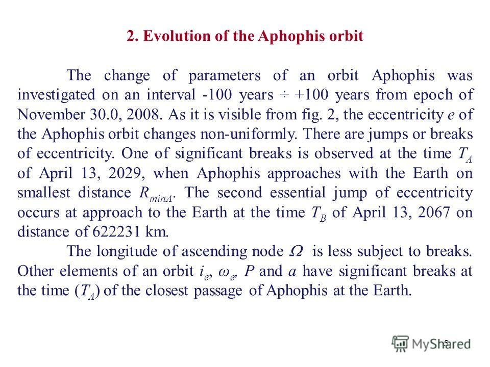 5 2. Evolution of the Aphophis orbit The change of parameters of an orbit Aphophis was investigated on an interval -100 years ÷ +100 years from epoch of November 30.0, 2008. As it is visible from fig. 2, the eccentricity е of the Aphophis orbit chang