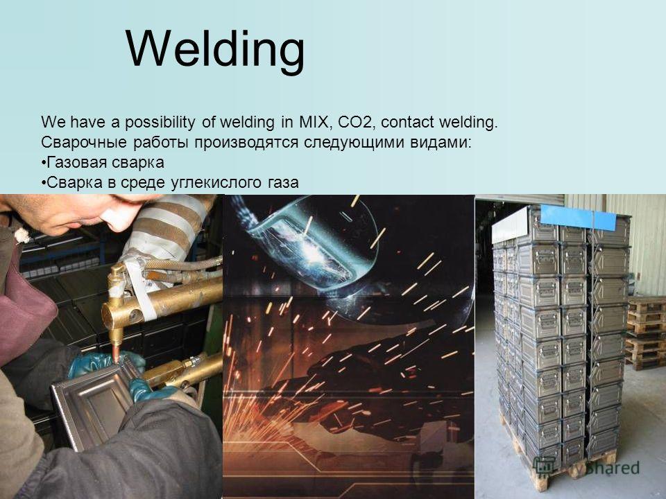 We have a possibility of welding in MIX, CO2, contact welding. Сварочные работы производятся следующими видами: Газовая сварка Сварка в среде углекислого газа Контактное сваривание металла Welding