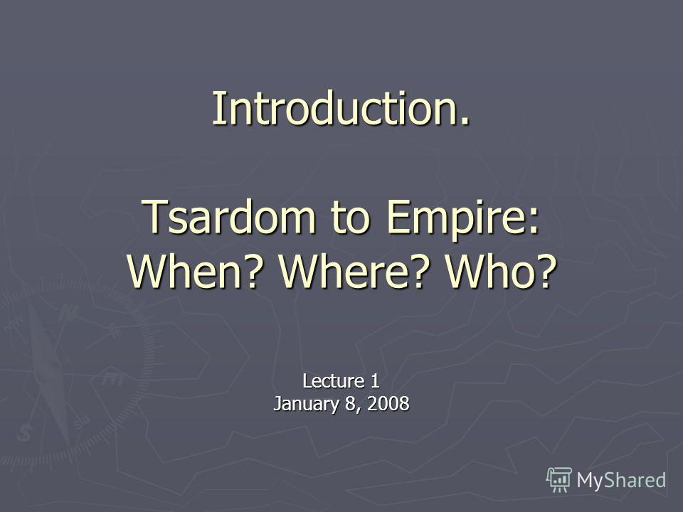 Introduction. Tsardom to Empire: When? Where? Who? Lecture 1 January 8, 2008